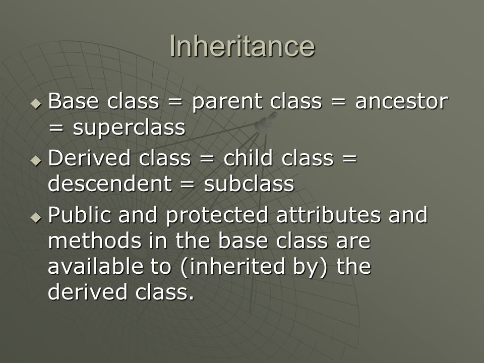 Inheritance  Base class = parent class = ancestor = superclass  Derived class = child class = descendent = subclass  Public and protected attributes and methods in the base class are available to (inherited by) the derived class.
