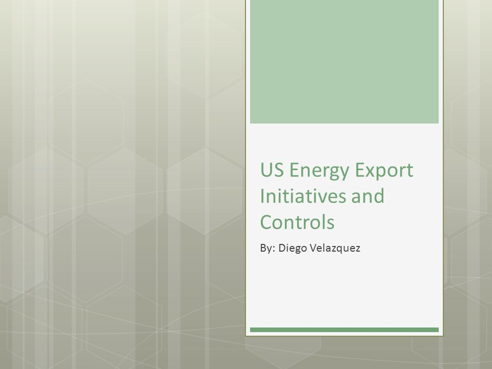 US Energy Export Initiatives and Controls By: Diego Velazquez