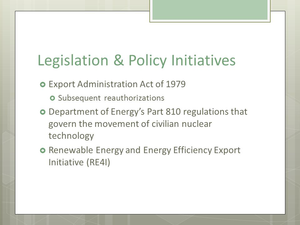 Legislation & Policy Initiatives  Export Administration Act of 1979  Subsequent reauthorizations  Department of Energy's Part 810 regulations that govern the movement of civilian nuclear technology  Renewable Energy and Energy Efficiency Export Initiative (RE4I)