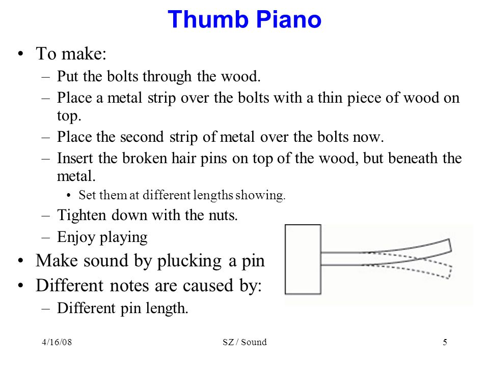 4/16/08SZ / Sound5 Thumb Piano To make: –Put the bolts through the wood.