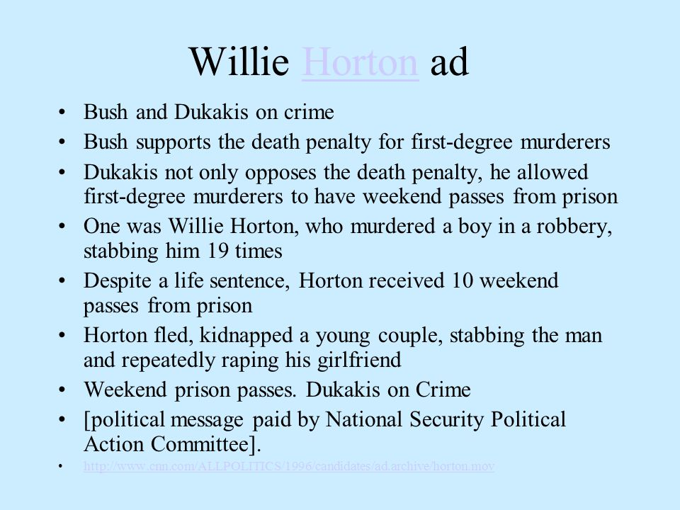 Willie Horton adHorton Bush and Dukakis on crime Bush supports the death penalty for first-degree murderers Dukakis not only opposes the death penalty, he allowed first-degree murderers to have weekend passes from prison One was Willie Horton, who murdered a boy in a robbery, stabbing him 19 times Despite a life sentence, Horton received 10 weekend passes from prison Horton fled, kidnapped a young couple, stabbing the man and repeatedly raping his girlfriend Weekend prison passes.