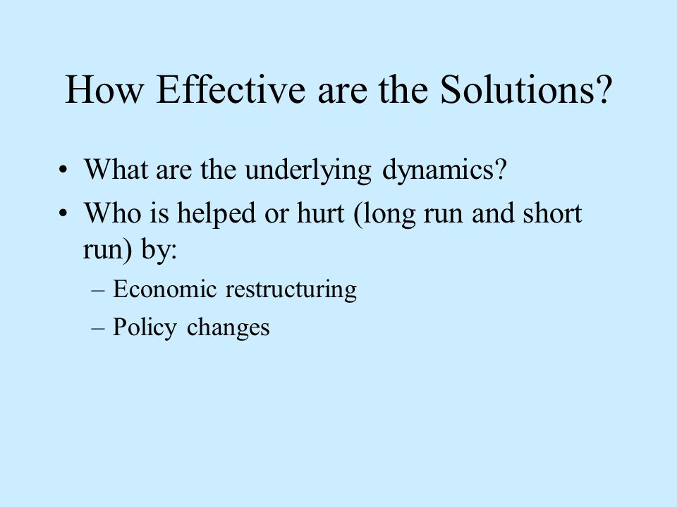 How Effective are the Solutions? What are the underlying dynamics? Who is helped or hurt (long run and short run) by: –Economic restructuring –Policy