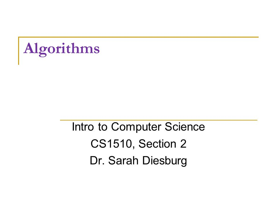 Algorithms Intro to Computer Science CS1510, Section 2 Dr. Sarah Diesburg