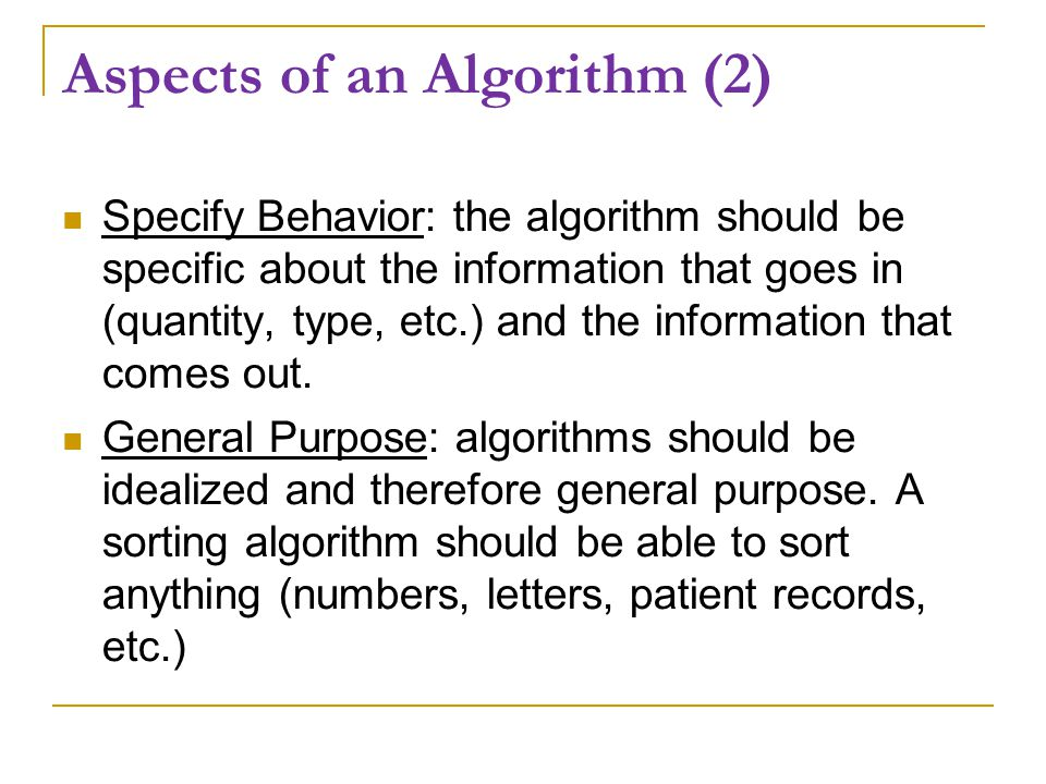 Aspects of an Algorithm (2) Specify Behavior: the algorithm should be specific about the information that goes in (quantity, type, etc.) and the information that comes out.