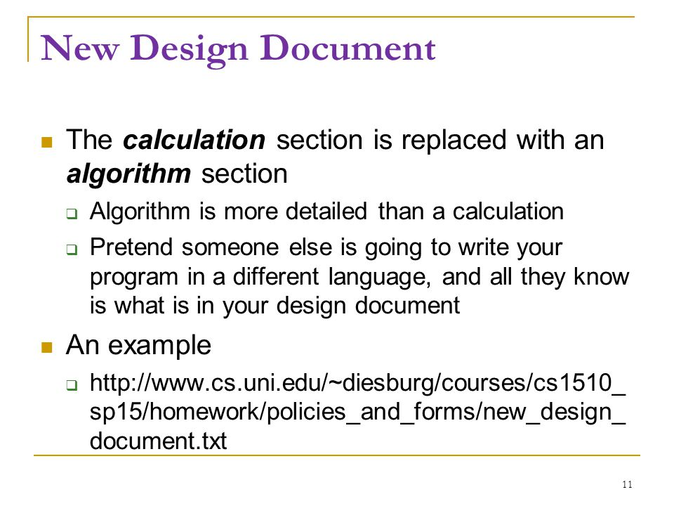 New Design Document The calculation section is replaced with an algorithm section  Algorithm is more detailed than a calculation  Pretend someone else is going to write your program in a different language, and all they know is what is in your design document An example  http://www.cs.uni.edu/~diesburg/courses/cs1510_ sp15/homework/policies_and_forms/new_design_ document.txt 11
