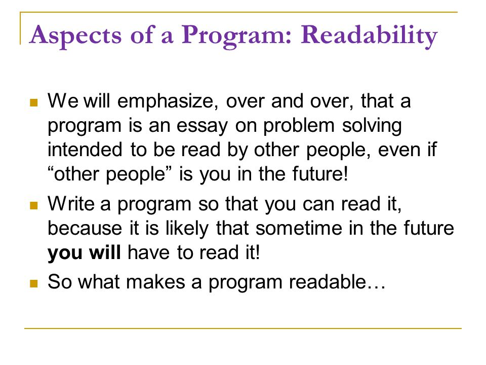 Aspects of a Program: Readability We will emphasize, over and over, that a program is an essay on problem solving intended to be read by other people, even if other people is you in the future.