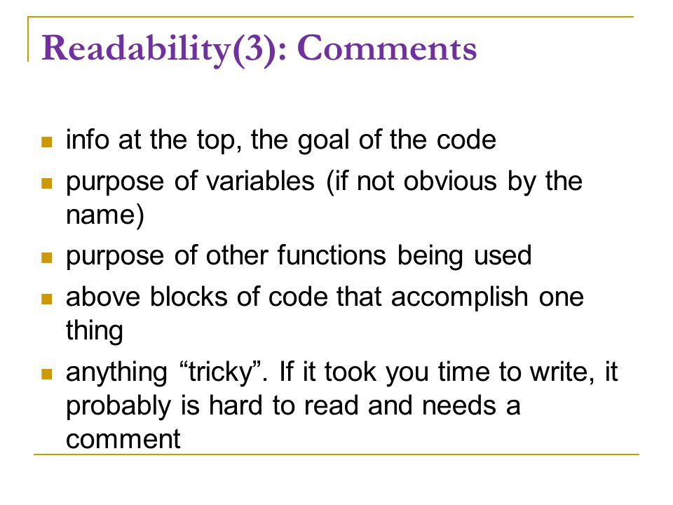 Readability(3): Comments info at the top, the goal of the code purpose of variables (if not obvious by the name) purpose of other functions being used above blocks of code that accomplish one thing anything tricky .