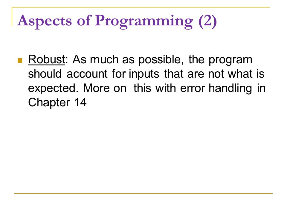 Aspects of Programming (2) Robust: As much as possible, the program should account for inputs that are not what is expected.