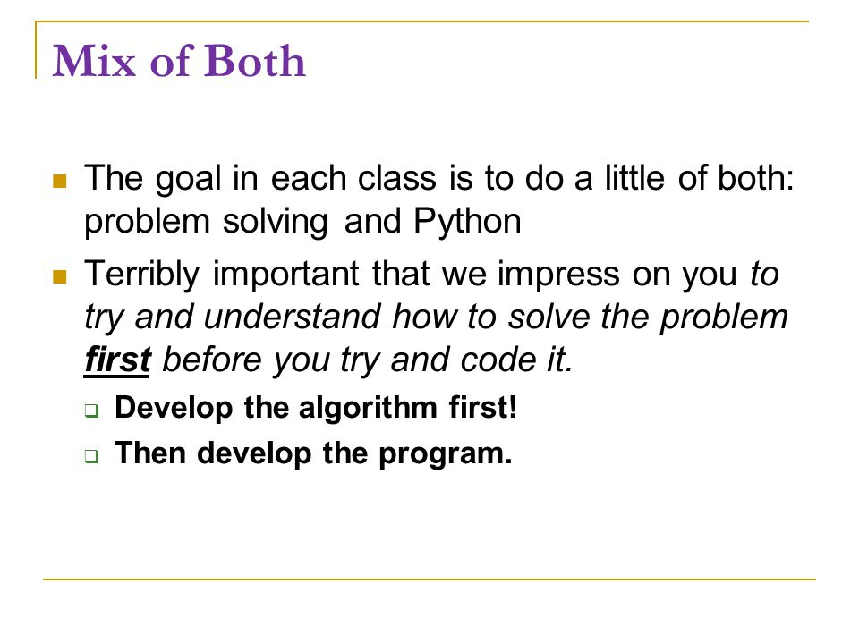 Mix of Both The goal in each class is to do a little of both: problem solving and Python Terribly important that we impress on you to try and understand how to solve the problem first before you try and code it.