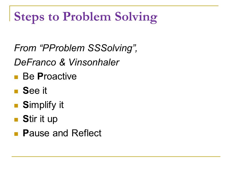 Steps to Problem Solving From PProblem SSSolving , DeFranco & Vinsonhaler Be Proactive See it Simplify it Stir it up Pause and Reflect