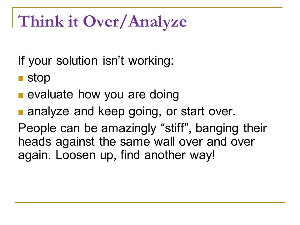 Think it Over/Analyze If your solution isn't working: stop evaluate how you are doing analyze and keep going, or start over.