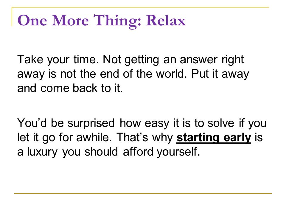 One More Thing: Relax Take your time. Not getting an answer right away is not the end of the world.