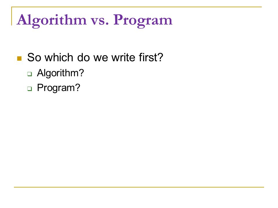 Algorithm vs. Program So which do we write first?  Algorithm?  Program?