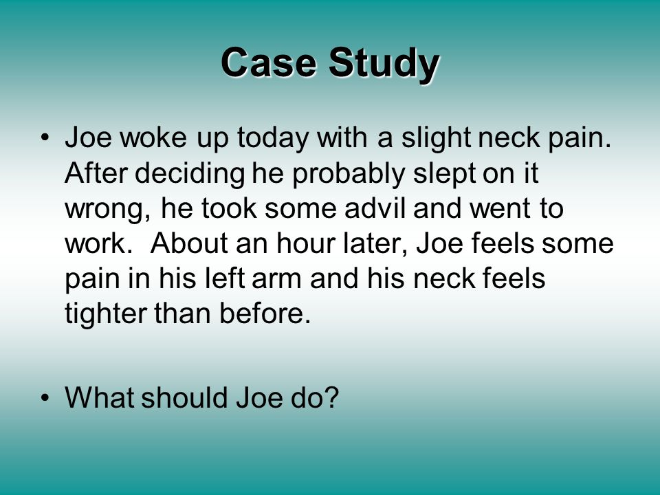 Case Study Joe woke up today with a slight neck pain. After deciding he probably slept on it wrong, he took some advil and went to work. About an hour