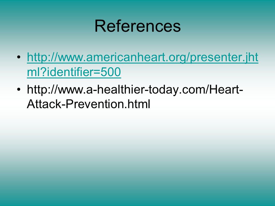 References http://www.americanheart.org/presenter.jht ml identifier=500http://www.americanheart.org/presenter.jht ml identifier=500 http://www.a-healthier-today.com/Heart- Attack-Prevention.html