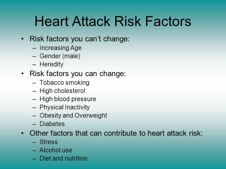 Heart Attack Risk Factors Risk factors you can't change: –Increasing Age –Gender (male) –Heredity Risk factors you can change: –Tobacco smoking –High cholesterol –High blood pressure –Physical Inactivity –Obesity and Overweight –Diabetes Other factors that can contribute to heart attack risk: –Stress –Alcohol use –Diet and nutrition