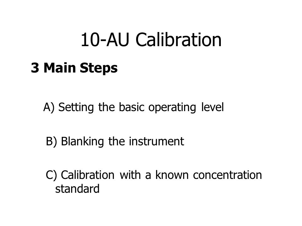 10-AU Calibration 3 Main Steps A) Setting the basic operating level B) Blanking the instrument C) Calibration with a known concentration standard