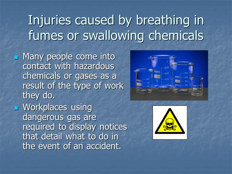 Injuries caused by breathing in fumes or swallowing chemicals Many people come into contact with hazardous chemicals or gases as a result of the type of work they do.
