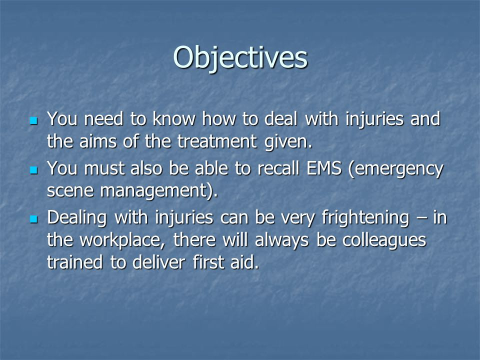 Objectives You need to know how to deal with injuries and the aims of the treatment given.