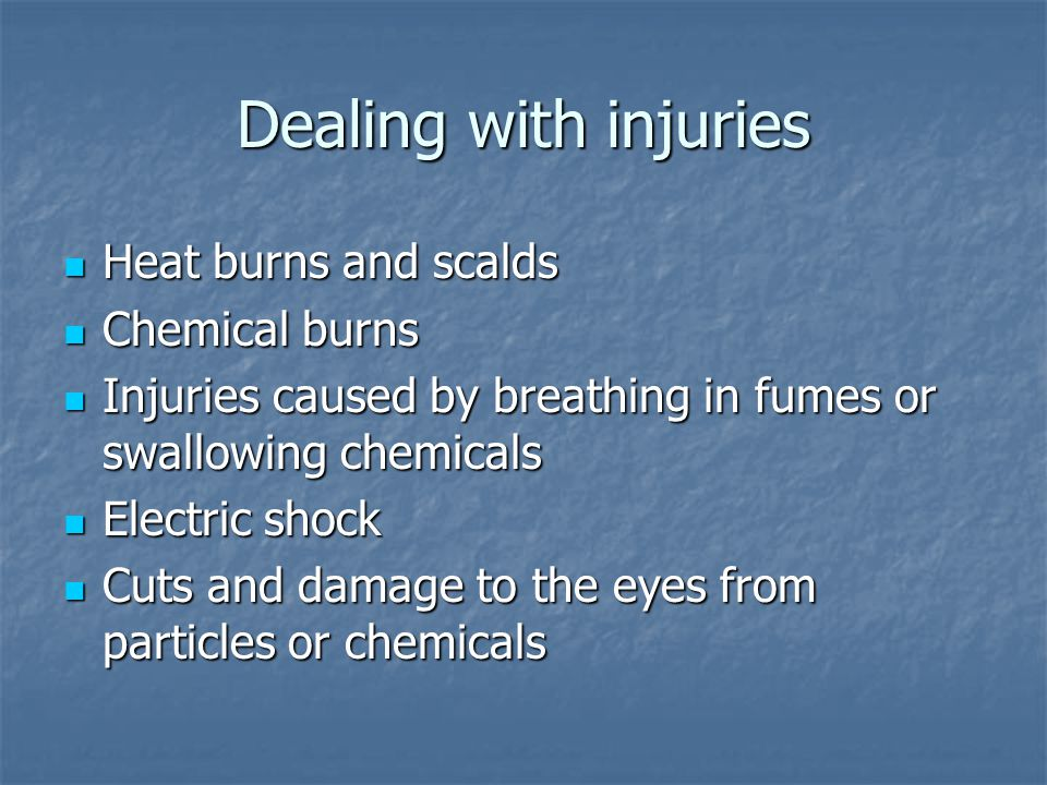 Dealing with injuries Heat burns and scalds Heat burns and scalds Chemical burns Chemical burns Injuries caused by breathing in fumes or swallowing chemicals Injuries caused by breathing in fumes or swallowing chemicals Electric shock Electric shock Cuts and damage to the eyes from particles or chemicals Cuts and damage to the eyes from particles or chemicals