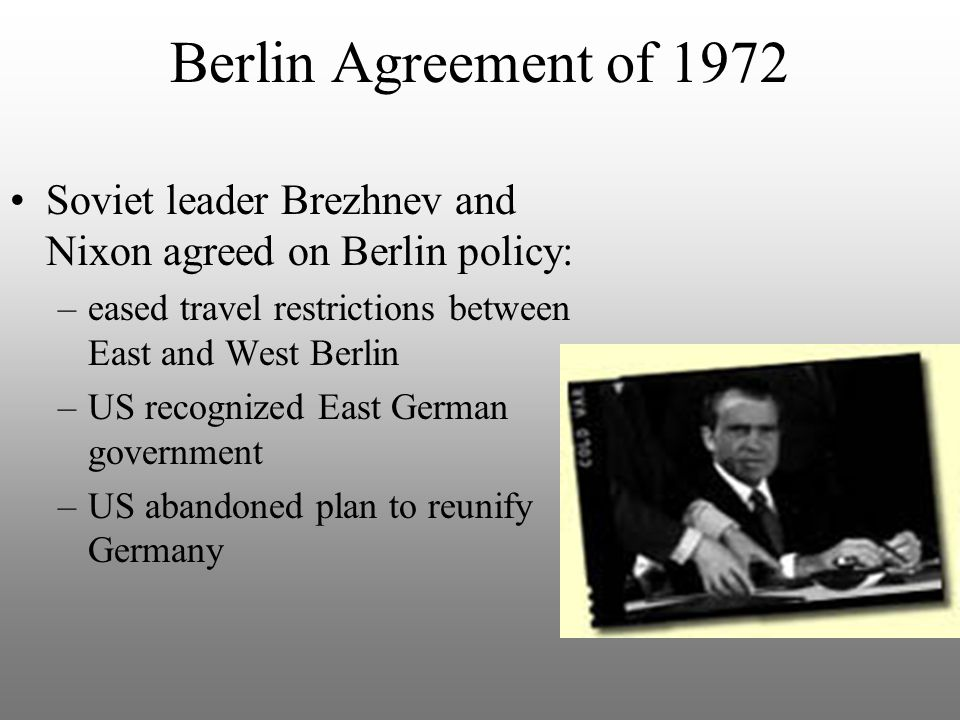 Berlin Agreement of 1972 Soviet leader Brezhnev and Nixon agreed on Berlin policy: –eased travel restrictions between East and West Berlin –US recognized East German government –US abandoned plan to reunify Germany