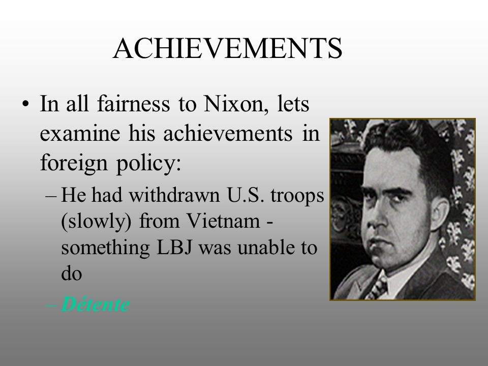 ACHIEVEMENTS In all fairness to Nixon, lets examine his achievements in foreign policy: –He had withdrawn U.S. troops (slowly) from Vietnam - somethin