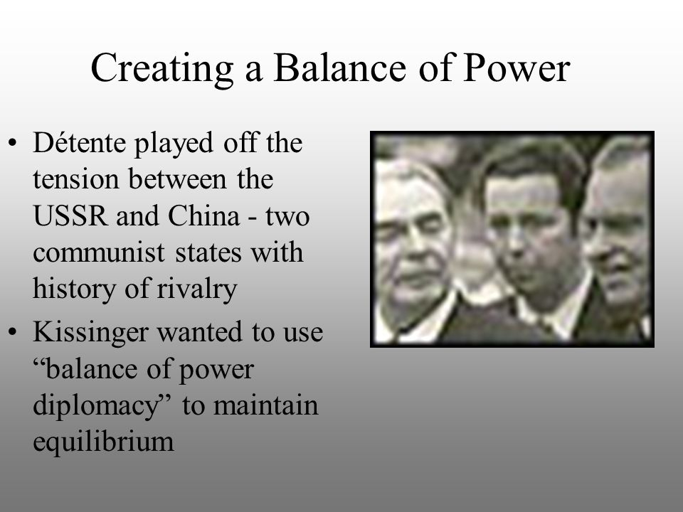 Creating a Balance of Power Détente played off the tension between the USSR and China - two communist states with history of rivalry Kissinger wanted