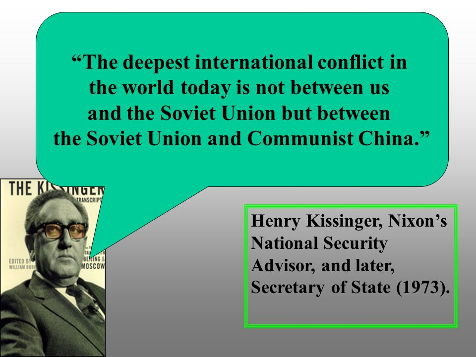 The deepest international conflict in the world today is not between us and the Soviet Union but between the Soviet Union and Communist China. Henry Kissinger, Nixon's National Security Advisor, and later, Secretary of State (1973).