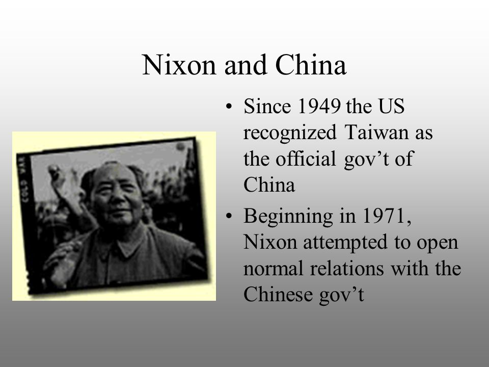 Nixon and China Since 1949 the US recognized Taiwan as the official gov't of China Beginning in 1971, Nixon attempted to open normal relations with th