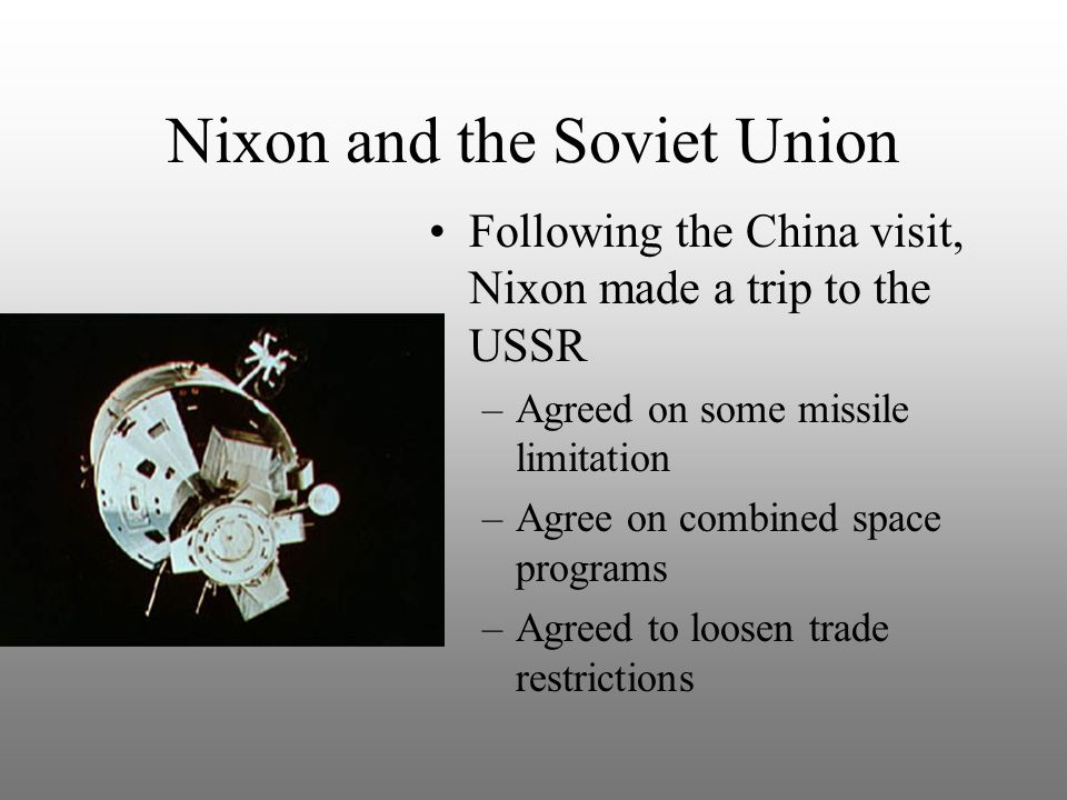 Nixon and the Soviet Union Following the China visit, Nixon made a trip to the USSR –Agreed on some missile limitation –Agree on combined space programs –Agreed to loosen trade restrictions