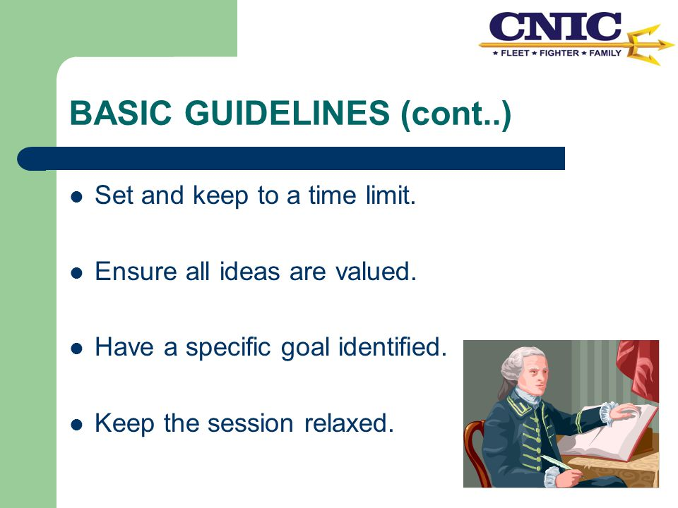 BASIC GUIDELINES (cont..) Set and keep to a time limit. Ensure all ideas are valued. Have a specific goal identified. Keep the session relaxed.