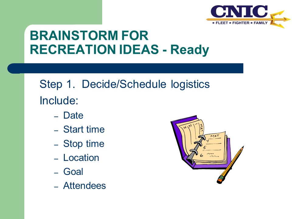 BRAINSTORM FOR RECREATION IDEAS - Ready Step 1. Decide/Schedule logistics Include: – Date – Start time – Stop time – Location – Goal – Attendees