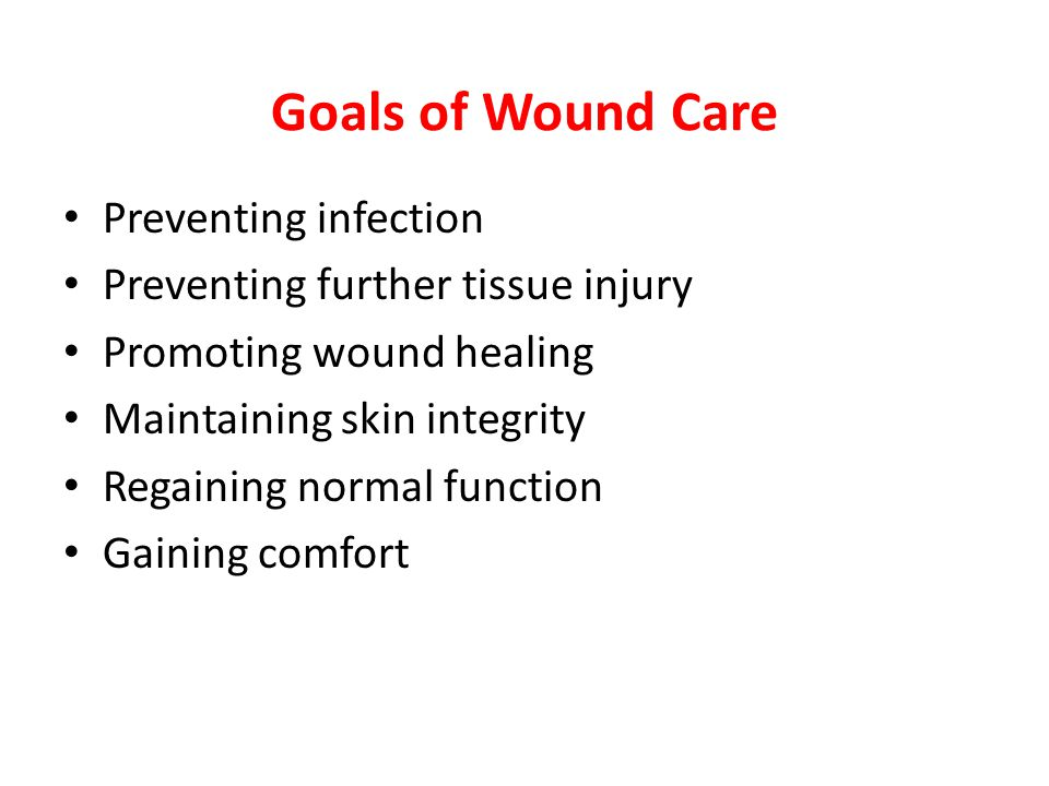 Goals of Wound Care Preventing infection Preventing further tissue injury Promoting wound healing Maintaining skin integrity Regaining normal function