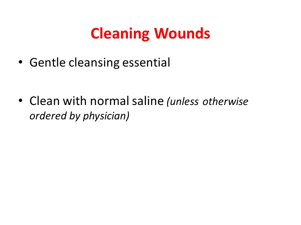 Cleaning Wounds Gentle cleansing essential Clean with normal saline (unless otherwise ordered by physician)