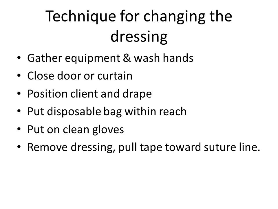 Technique for changing the dressing Gather equipment & wash hands Close door or curtain Position client and drape Put disposable bag within reach Put