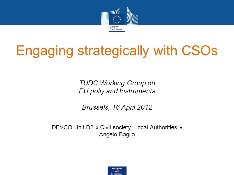 Development and Cooperation Engaging strategically with CSOs TUDC Working Group on EU poliy and Instruments Brussels, 16 April 2012 DEVCO Unit D2 « Civil society, Local Authorities » Angelo Baglio