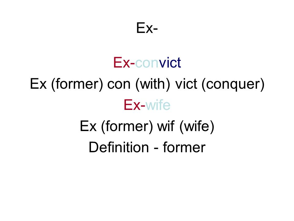 Ex- Ex-convict Ex (former) con (with) vict (conquer) Ex-wife Ex (former) wif (wife) Definition - former