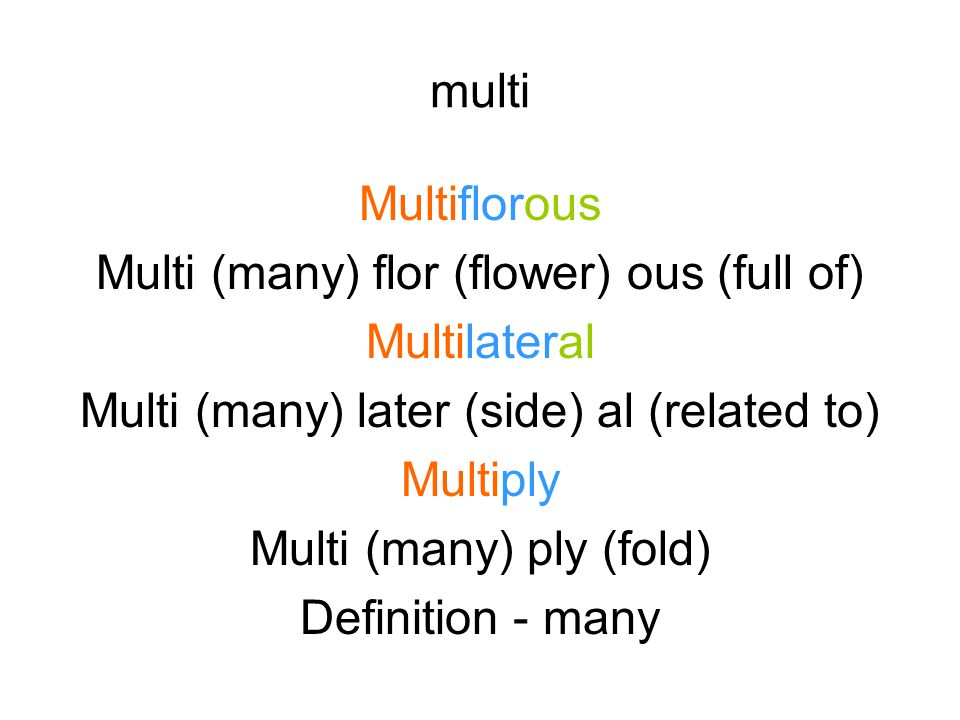 multi Multiflorous Multi (many) flor (flower) ous (full of) Multilateral Multi (many) later (side) al (related to) Multiply Multi (many) ply (fold) Definition - many
