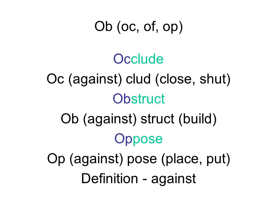 Ob (oc, of, op) Occlude Oc (against) clud (close, shut) Obstruct Ob (against) struct (build) Oppose Op (against) pose (place, put) Definition - against