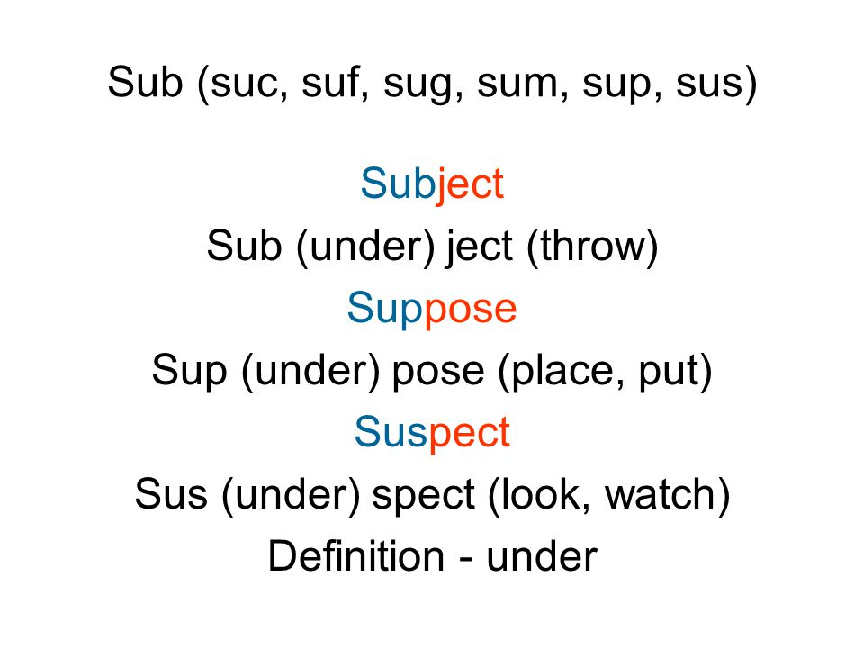 Sub (suc, suf, sug, sum, sup, sus) Subject Sub (under) ject (throw) Suppose Sup (under) pose (place, put) Suspect Sus (under) spect (look, watch) Definition - under