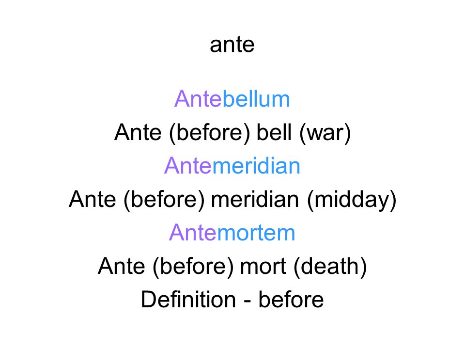 ante Antebellum Ante (before) bell (war) Antemeridian Ante (before) meridian (midday) Antemortem Ante (before) mort (death) Definition - before