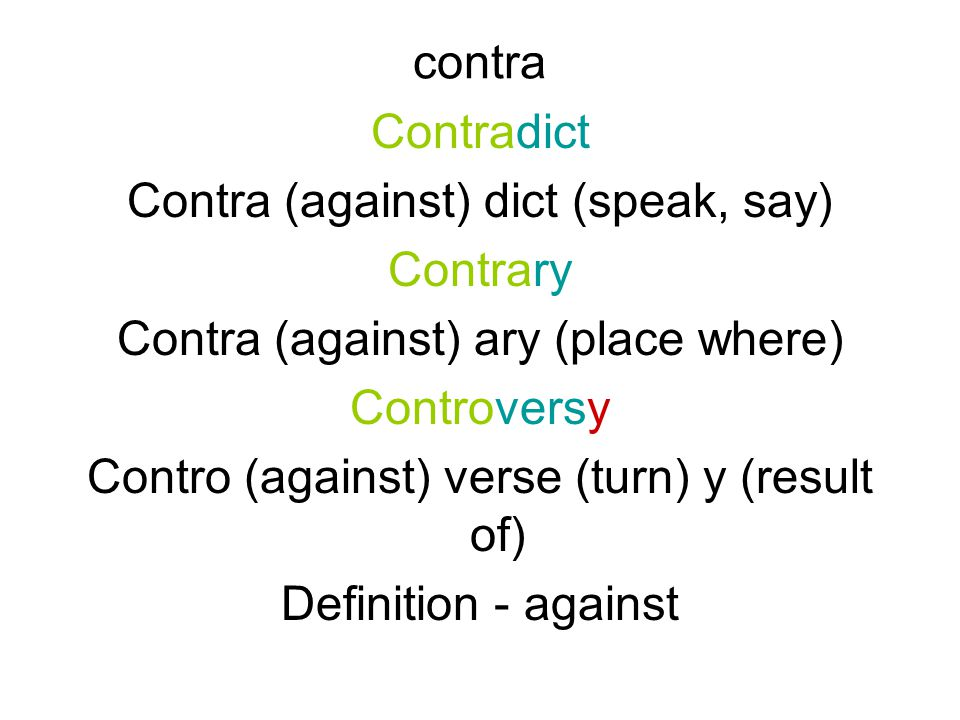 contra Contradict Contra (against) dict (speak, say) Contrary Contra (against) ary (place where) Controversy Contro (against) verse (turn) y (result of) Definition - against