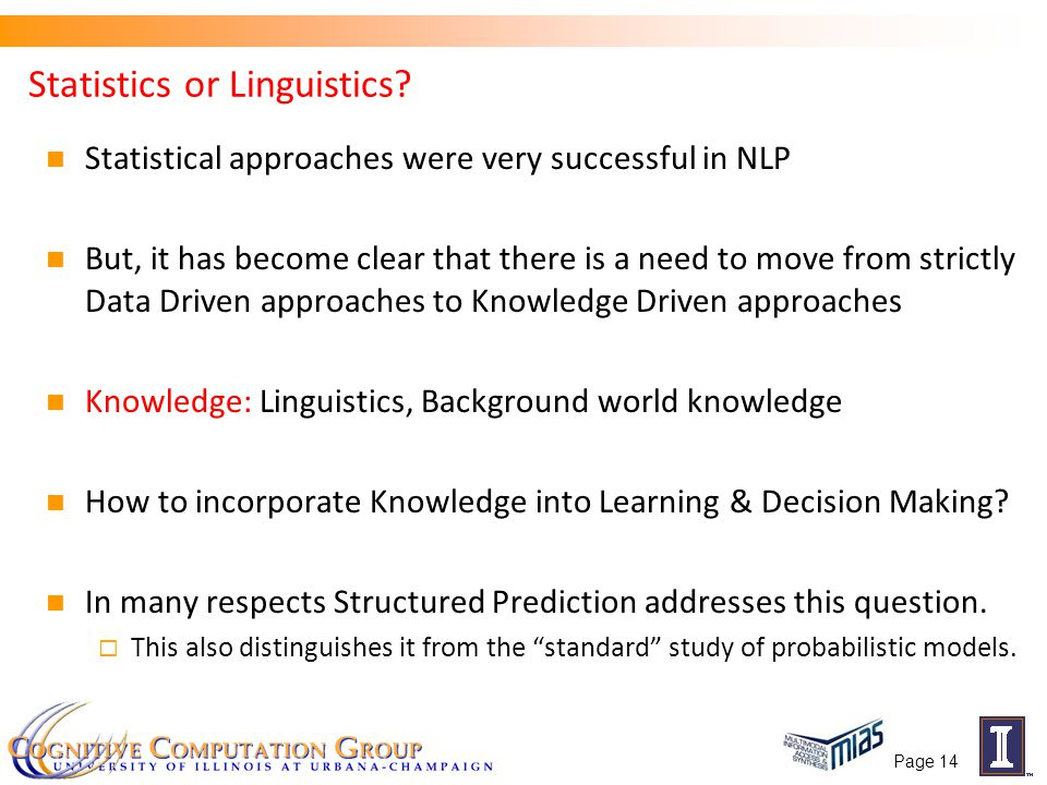 Page 14 Statistics or Linguistics? Statistical approaches were very successful in NLP But, it has become clear that there is a need to move from stric
