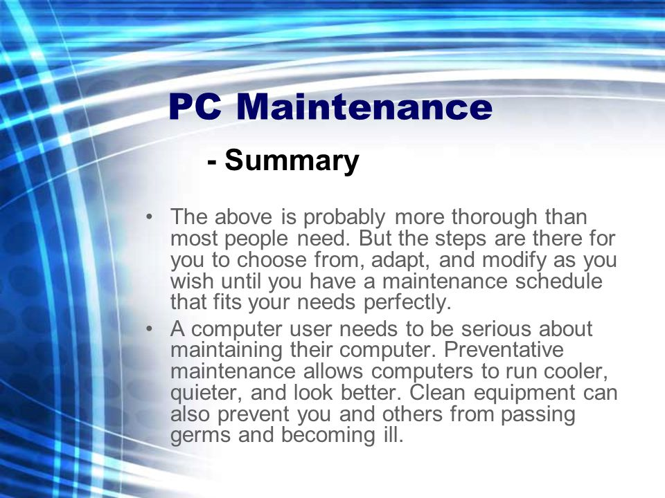 PC Maintenance The above is probably more thorough than most people need. But the steps are there for you to choose from, adapt, and modify as you wis