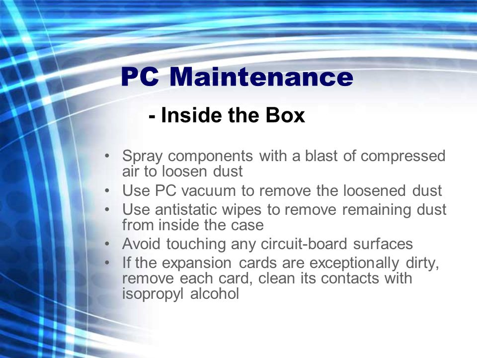 PC Maintenance Spray components with a blast of compressed air to loosen dust Use PC vacuum to remove the loosened dust Use antistatic wipes to remove