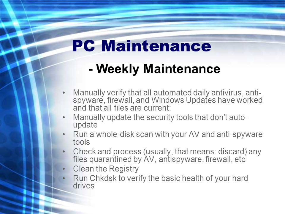 PC Maintenance Manually verify that all automated daily antivirus, anti- spyware, firewall, and Windows Updates have worked and that all files are cur