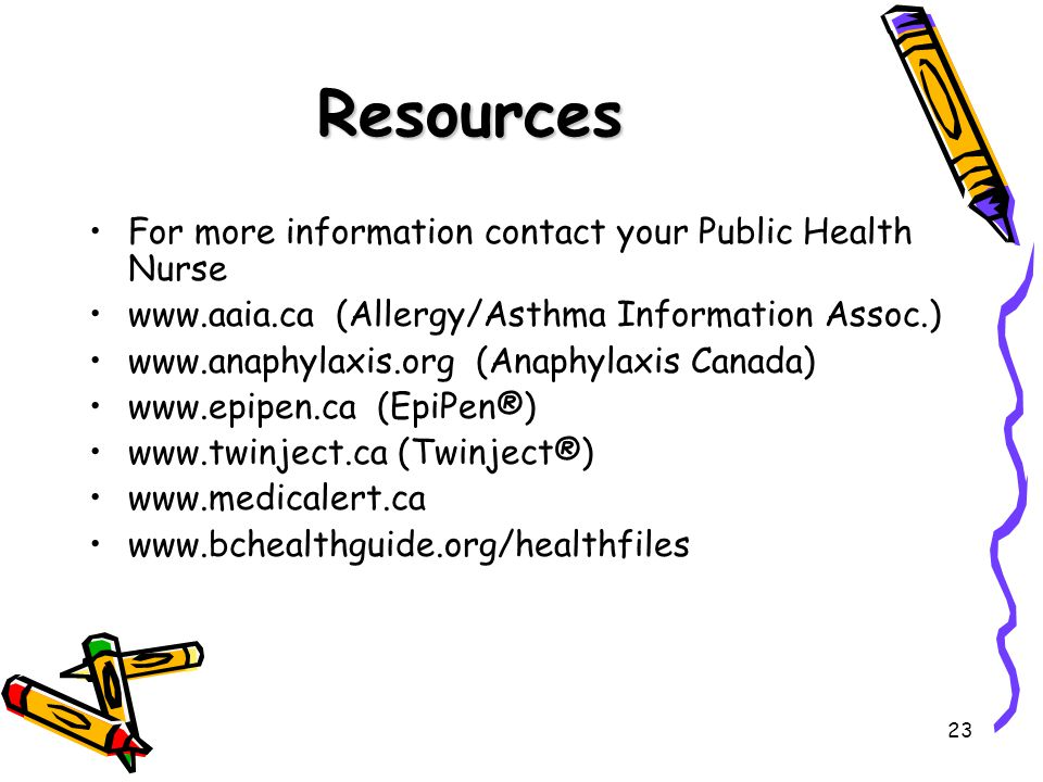 23 Resources For more information contact your Public Health Nurse www.aaia.ca (Allergy/Asthma Information Assoc.) www.anaphylaxis.org (Anaphylaxis Canada) www.epipen.ca (EpiPen®) www.twinject.ca (Twinject®) www.medicalert.ca www.bchealthguide.org/healthfiles