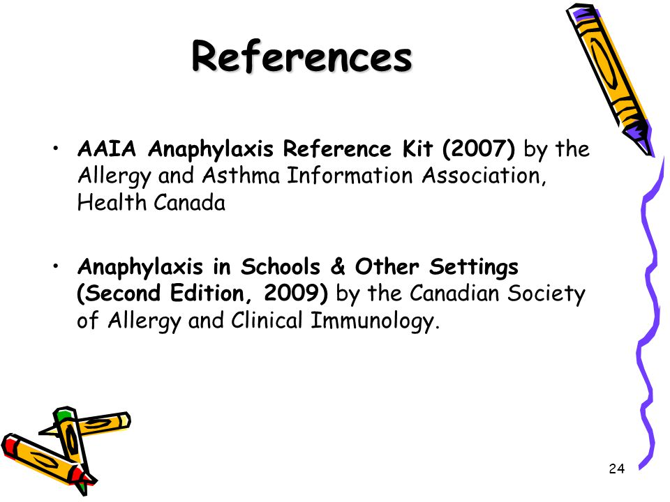 24 References AAIA Anaphylaxis Reference Kit (2007) by the Allergy and Asthma Information Association, Health Canada Anaphylaxis in Schools & Other Settings (Second Edition, 2009) by the Canadian Society of Allergy and Clinical Immunology.