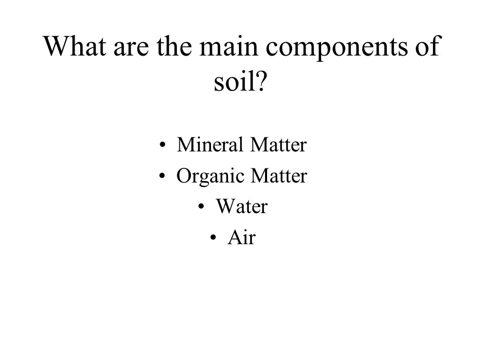What are the main components of soil? Mineral Matter Organic Matter Water Air