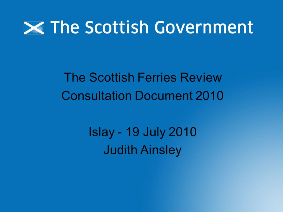 The Scottish Ferries Review Consultation Document 2010 Islay - 19 July 2010 Judith Ainsley